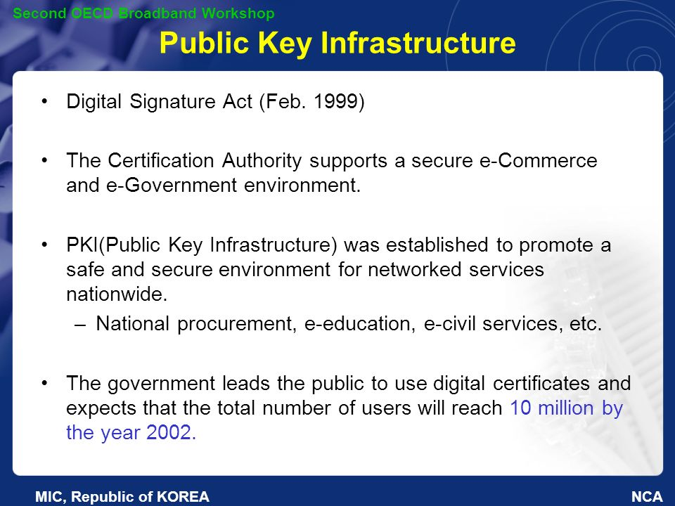 NCA Second OECD Broadband Workshop MIC, Republic of KOREA Public Key Infrastructure Digital Signature Act (Feb.