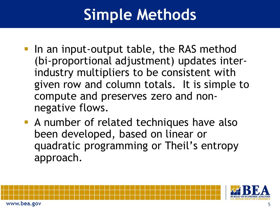 www.bea.gov 5 Simple Methods In an input-output table, the RAS method (bi-proportional adjustment) updates inter- industry multipliers to be consisten