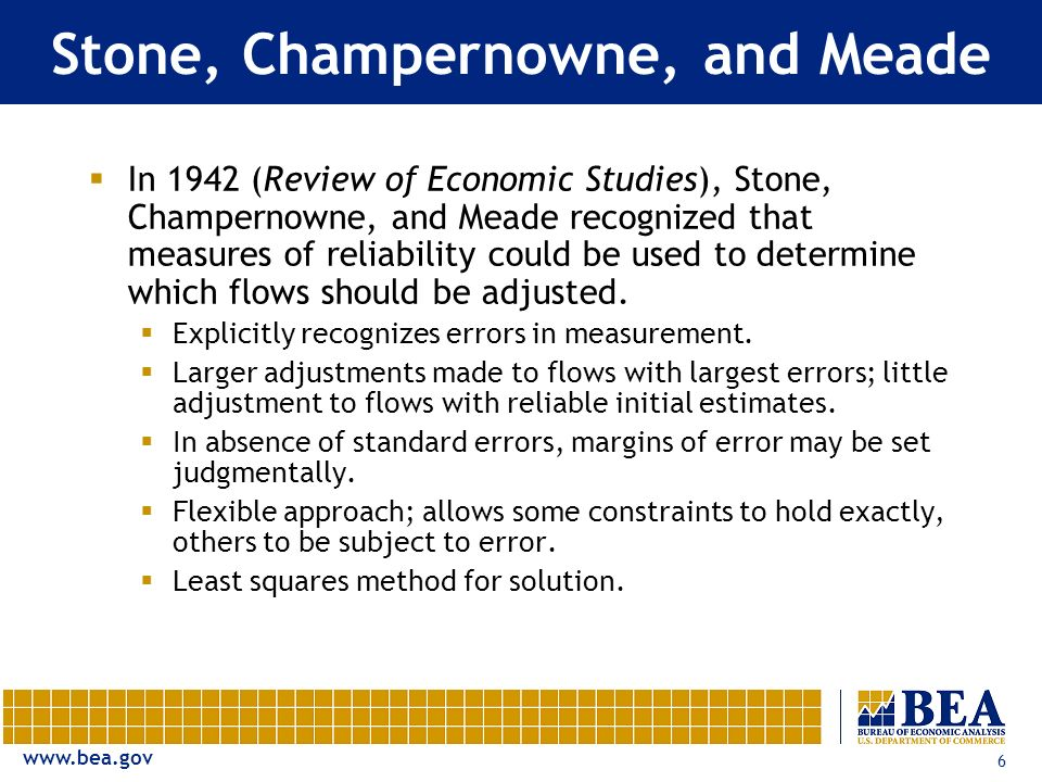 www.bea.gov 6 Stone, Champernowne, and Meade In 1942 (Review of Economic Studies), Stone, Champernowne, and Meade recognized that measures of reliability could be used to determine which flows should be adjusted.