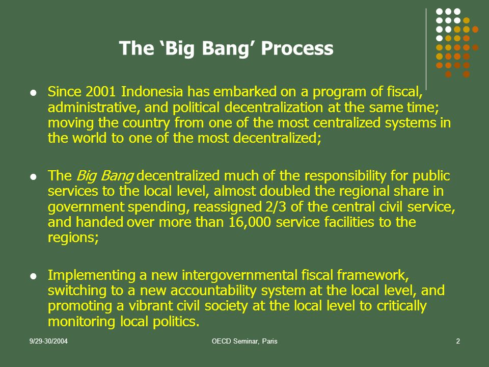 9/29-30/2004OECD Seminar, Paris2 Since 2001 Indonesia has embarked on a program of fiscal, administrative, and political decentralization at the same time; moving the country from one of the most centralized systems in the world to one of the most decentralized; The Big Bang decentralized much of the responsibility for public services to the local level, almost doubled the regional share in government spending, reassigned 2/3 of the central civil service, and handed over more than 16,000 service facilities to the regions; Implementing a new intergovernmental fiscal framework, switching to a new accountability system at the local level, and promoting a vibrant civil society at the local level to critically monitoring local politics.