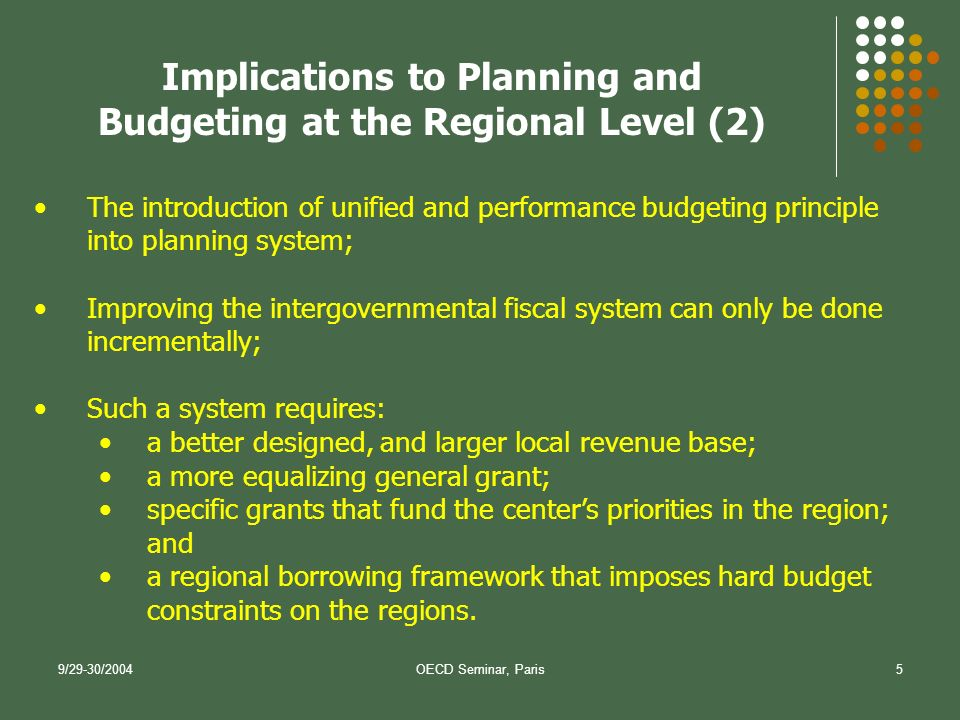 9/29-30/2004OECD Seminar, Paris5 The introduction of unified and performance budgeting principle into planning system; Improving the intergovernmental fiscal system can only be done incrementally; Such a system requires: a better designed, and larger local revenue base; a more equalizing general grant; specific grants that fund the centers priorities in the region; and a regional borrowing framework that imposes hard budget constraints on the regions.