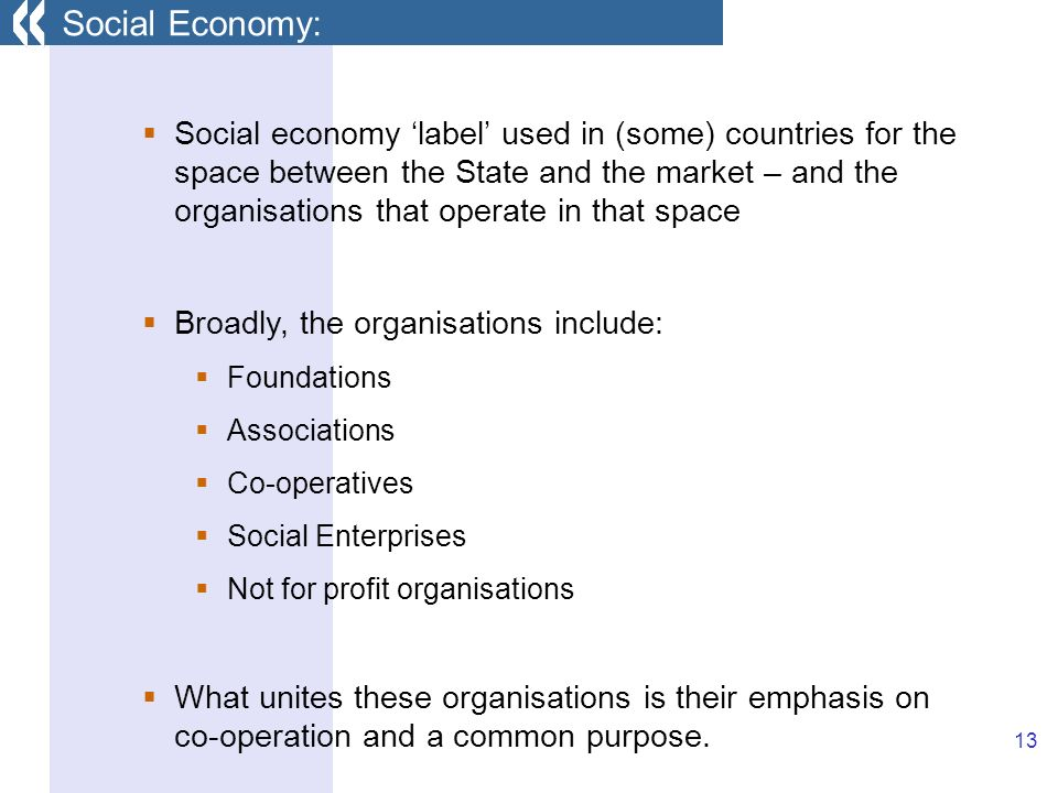 13 Social economy label used in (some) countries for the space between the State and the market – and the organisations that operate in that space Broadly, the organisations include: Foundations Associations Co-operatives Social Enterprises Not for profit organisations What unites these organisations is their emphasis on co-operation and a common purpose.