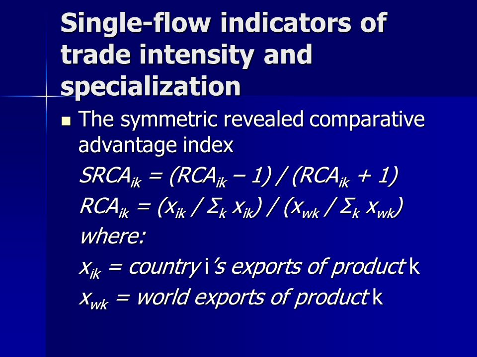 Single-flow indicators of trade intensity and specialization The symmetric revealed comparative advantage index The symmetric revealed comparative advantage index SRCA ik = (RCA ik – 1) / (RCA ik + 1) RCA ik = (x ik / Σ k x ik ) / (x wk / Σ k x wk ) where: x ik = country is exports of product k x wk = world exports of product k