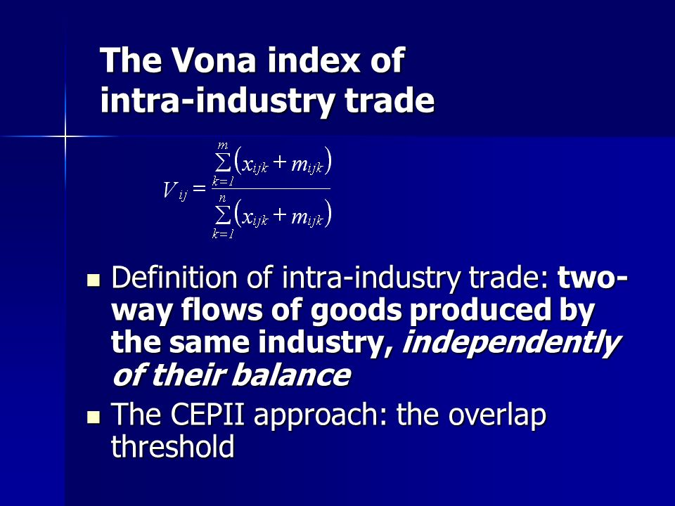 The Vona index of intra-industry trade Definition of intra-industry trade: two- way flows of goods produced by the same industry, independently of their balance Definition of intra-industry trade: two- way flows of goods produced by the same industry, independently of their balance The CEPII approach: the overlap threshold The CEPII approach: the overlap threshold