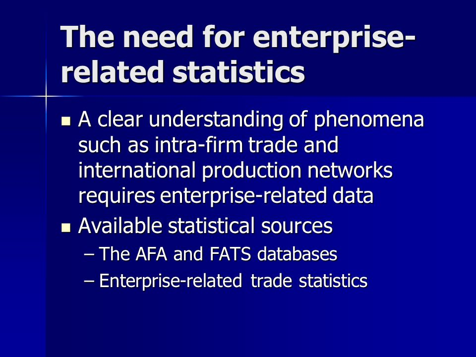 The need for enterprise- related statistics A clear understanding of phenomena such as intra-firm trade and international production networks requires enterprise-related data A clear understanding of phenomena such as intra-firm trade and international production networks requires enterprise-related data Available statistical sources Available statistical sources –The AFA and FATS databases –Enterprise-related trade statistics