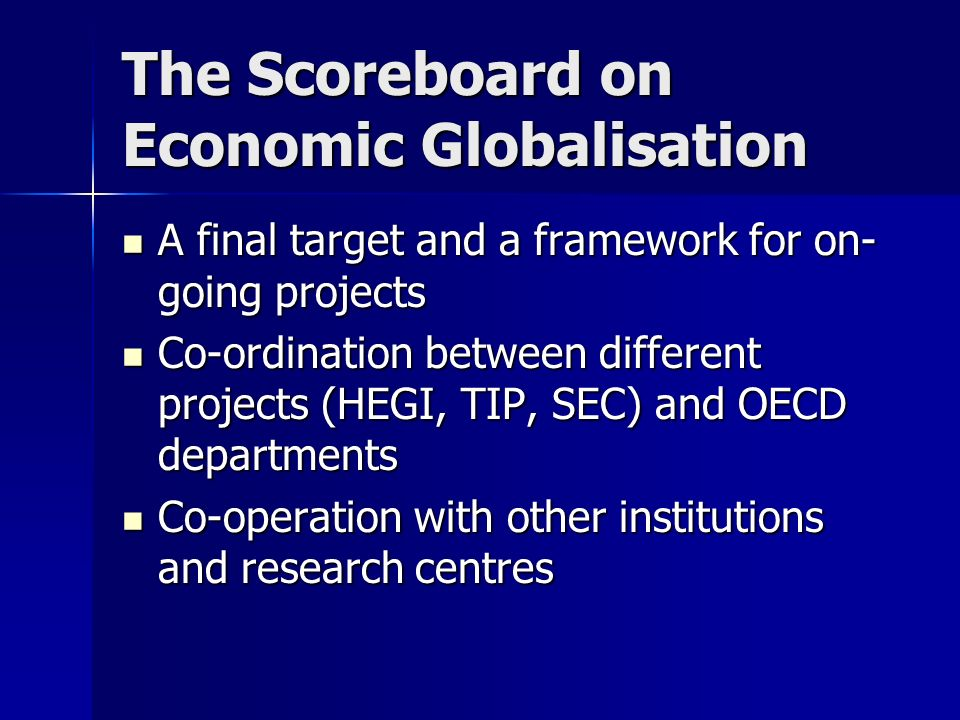 The Scoreboard on Economic Globalisation A final target and a framework for on- going projects A final target and a framework for on- going projects Co-ordination between different projects (HEGI, TIP, SEC) and OECD departments Co-ordination between different projects (HEGI, TIP, SEC) and OECD departments Co-operation with other institutions and research centres Co-operation with other institutions and research centres