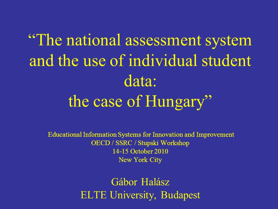 The national assessment system and the use of individual student data: the case of Hungary Educational Information Systems for Innovation and Improvement OECD / SSRC / Stupski Workshop October 2010 New York City Gábor Halász ELTE University, Budapest