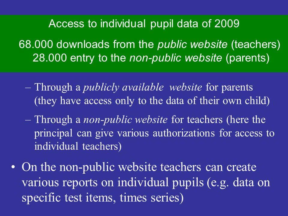 The technical solution/2 Access to test data of individual pupils through two different channels –Through a publicly available website for parents (they have access only to the data of their own child) –Through a non-public website for teachers (here the principal can give various authorizations for access to individual teachers) On the non-public website teachers can create various reports on individual pupils (e.g.
