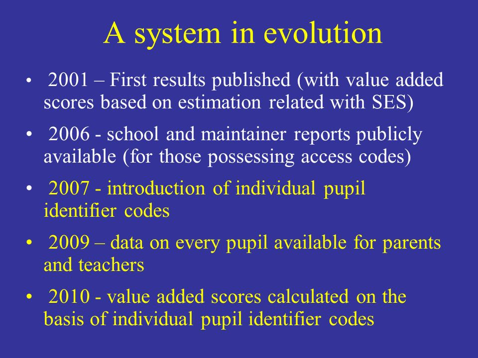 A system in evolution 2001 – First results published (with value added scores based on estimation related with SES) school and maintainer reports publicly available (for those possessing access codes) introduction of individual pupil identifier codes 2009 – data on every pupil available for parents and teachers value added scores calculated on the basis of individual pupil identifier codes