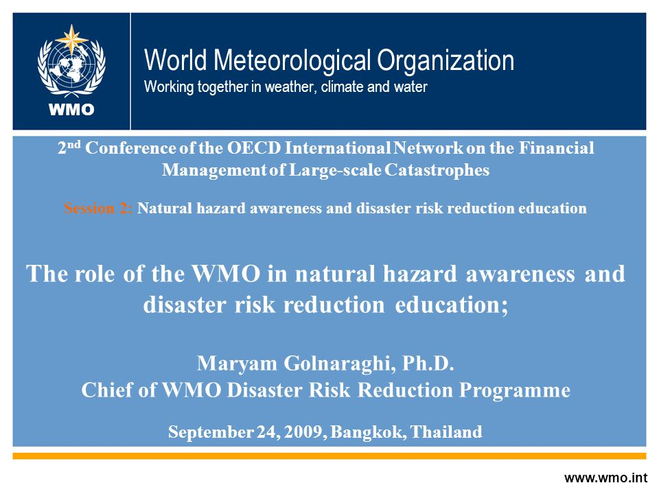 World Meteorological Organization Working together in weather, climate and water www.wmo.int WMO 2 nd Conference of the OECD International Network on the Financial Management of Large-scale Catastrophes Session 2: Natural hazard awareness and disaster risk reduction education The role of the WMO in natural hazard awareness and disaster risk reduction education; Maryam Golnaraghi, Ph.D.