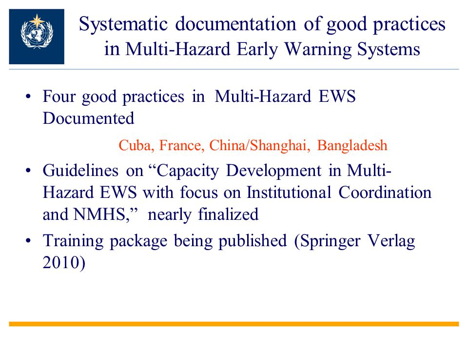 Systematic documentation of good practices in Multi-Hazard Early Warning Systems Four good practices in Multi-Hazard EWS Documented Cuba, France, China/Shanghai, Bangladesh Guidelines on Capacity Development in Multi- Hazard EWS with focus on Institutional Coordination and NMHS, nearly finalized Training package being published (Springer Verlag 2010)