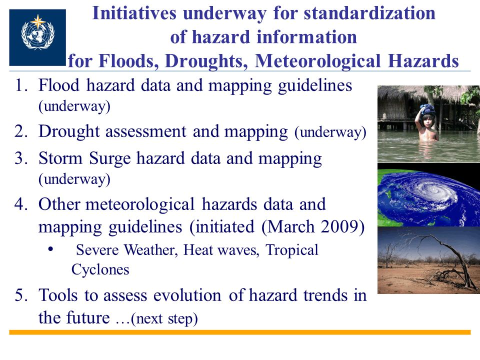 Initiatives underway for standardization of hazard information for Floods, Droughts, Meteorological Hazards FLOOD 1.Flood hazard data and mapping guidelines (underway) 2.Drought assessment and mapping (underway) 3.Storm Surge hazard data and mapping (underway) 4.Other meteorological hazards data and mapping guidelines (initiated (March 2009) Severe Weather, Heat waves, Tropical Cyclones 5.Tools to assess evolution of hazard trends in the future …(next step)
