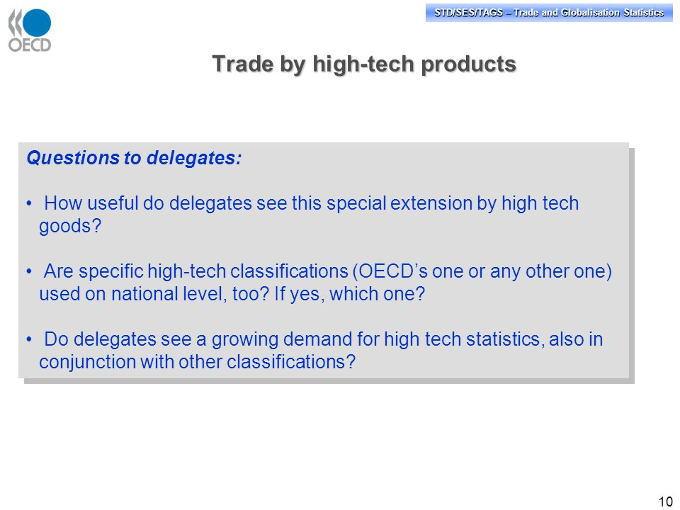 STD/SES/TAGS – Trade and Globalisation Statistics 10 Trade by high-tech products Questions to delegates: How useful do delegates see this special extension by high tech goods.