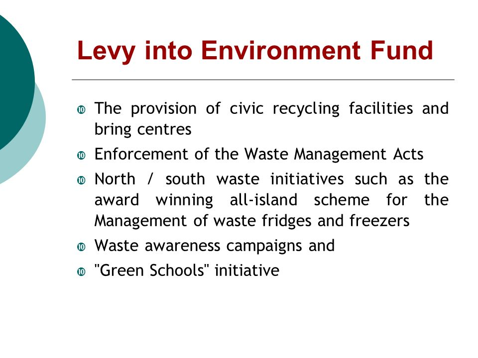 Levy into Environment Fund The provision of civic recycling facilities and bring centres Enforcement of the Waste Management Acts North / south waste initiatives such as the award winning all-island scheme for the Management of waste fridges and freezers Waste awareness campaigns and Green Schools initiative
