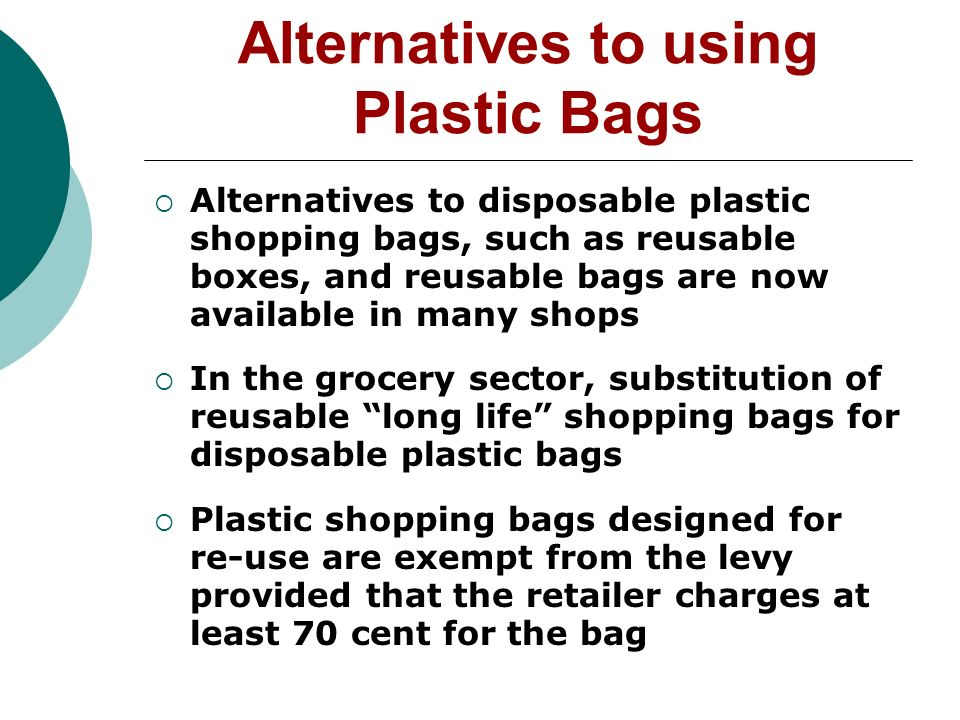 Alternatives to using Plastic Bags Alternatives to disposable plastic shopping bags, such as reusable boxes, and reusable bags are now available in many shops In the grocery sector, substitution of reusable long life shopping bags for disposable plastic bags Plastic shopping bags designed for re-use are exempt from the levy provided that the retailer charges at least 70 cent for the bag
