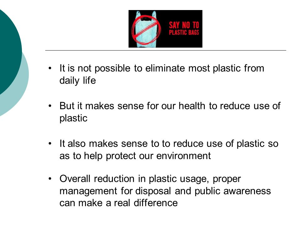It is not possible to eliminate most plastic from daily life But it makes sense for our health to reduce use of plastic It also makes sense to to reduce use of plastic so as to help protect our environment Overall reduction in plastic usage, proper management for disposal and public awareness can make a real difference