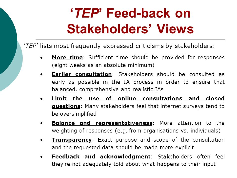 TEP Feed-back on Stakeholders Views TEP lists most frequently expressed criticisms by stakeholders: More time: Sufficient time should be provided for responses (eight weeks as an absolute minimum) Earlier consultation: Stakeholders should be consulted as early as possible in the IA process in order to ensure that balanced, comprehensive and realistic IAs Limit the use of online consultations and closed questions: Many stakeholders feel that internet surveys tend to be oversimplified Balance and representativeness: More attention to the weighting of responses (e.g.