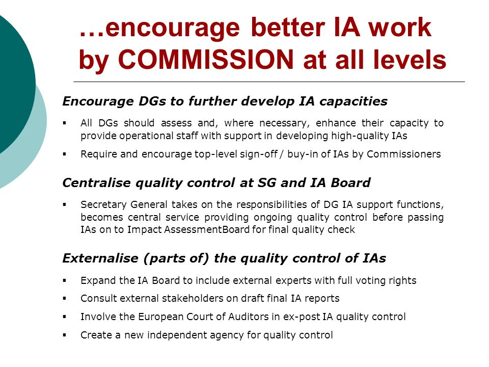 …encourage better IA work by COMMISSION at all levels Encourage DGs to further develop IA capacities All DGs should assess and, where necessary, enhance their capacity to provide operational staff with support in developing high-quality IAs Require and encourage top-level sign-off / buy-in of IAs by Commissioners Centralise quality control at SG and IA Board Secretary General takes on the responsibilities of DG IA support functions, becomes central service providing ongoing quality control before passing IAs on to Impact AssessmentBoard for final quality check Externalise (parts of) the quality control of IAs Expand the IA Board to include external experts with full voting rights Consult external stakeholders on draft final IA reports Involve the European Court of Auditors in ex-post IA quality control Create a new independent agency for quality control