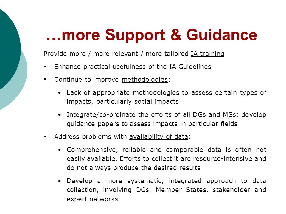 …more Support & Guidance Provide more / more relevant / more tailored IA training Enhance practical usefulness of the IA Guidelines Continue to improve methodologies: Lack of appropriate methodologies to assess certain types of impacts, particularly social impacts Integrate/co-ordinate the efforts of all DGs and MSs; develop guidance papers to assess impacts in particular fields Address problems with availability of data: Comprehensive, reliable and comparable data is often not easily available.