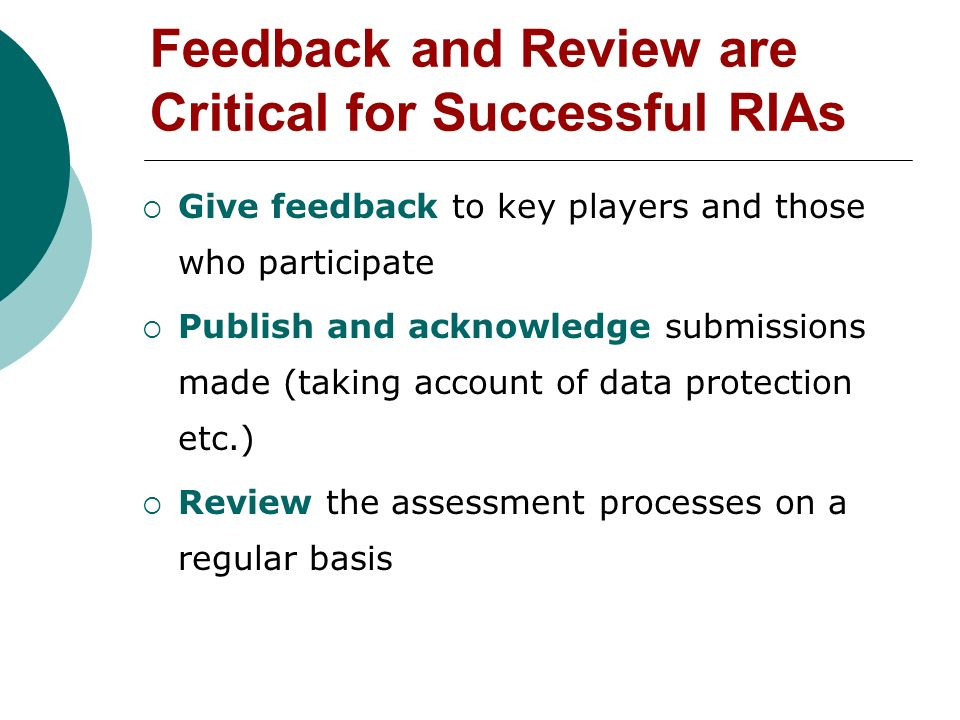 Feedback and Review are Critical for Successful RIAs Give feedback to key players and those who participate Publish and acknowledge submissions made (taking account of data protection etc.) Review the assessment processes on a regular basis