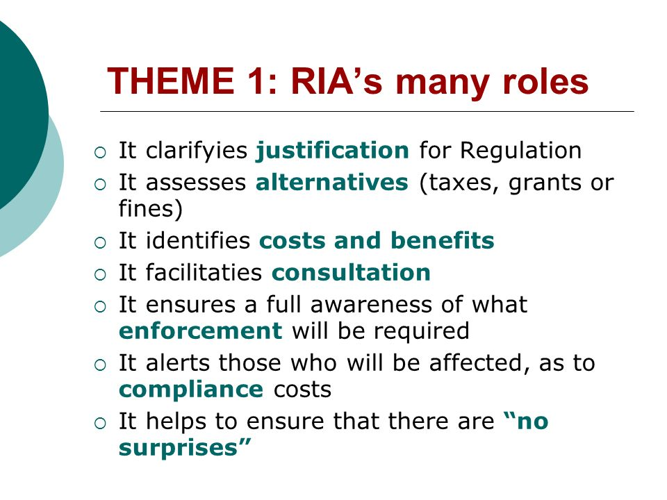 THEME 1: RIAs many roles It clarifyies justification for Regulation It assesses alternatives (taxes, grants or fines) It identifies costs and benefits It facilitaties consultation It ensures a full awareness of what enforcement will be required It alerts those who will be affected, as to compliance costs It helps to ensure that there are no surprises