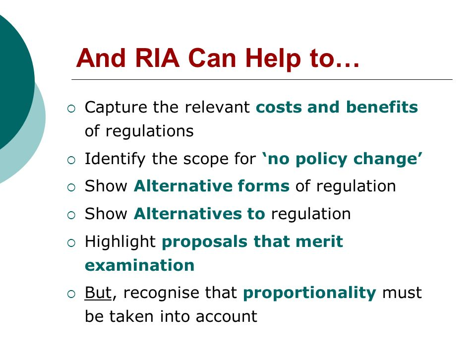 And RIA Can Help to… Capture the relevant costs and benefits of regulations Identify the scope for no policy change Show Alternative forms of regulation Show Alternatives to regulation Highlight proposals that merit examination But, recognise that proportionality must be taken into account