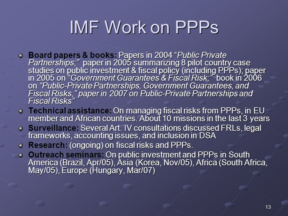 13 IMF Work on PPPs Papers in 2004 Public Private Partnerships; paper in 2005 summarizing 8 pilot country case studies on public investment & fiscal policy (including PPPs); paper in 2005 on Government Guarantees & Fiscal Risk; book in 2006 on Public-Private Partnerships, Government Guarantees, and Fiscal Risks, paper in 2007 on Public-Private Partnerships and Fiscal Risks Board papers & books: Papers in 2004 Public Private Partnerships; paper in 2005 summarizing 8 pilot country case studies on public investment & fiscal policy (including PPPs); paper in 2005 on Government Guarantees & Fiscal Risk; book in 2006 on Public-Private Partnerships, Government Guarantees, and Fiscal Risks, paper in 2007 on Public-Private Partnerships and Fiscal Risks On managing fiscal risks from PPPs, in EU member and African countries.