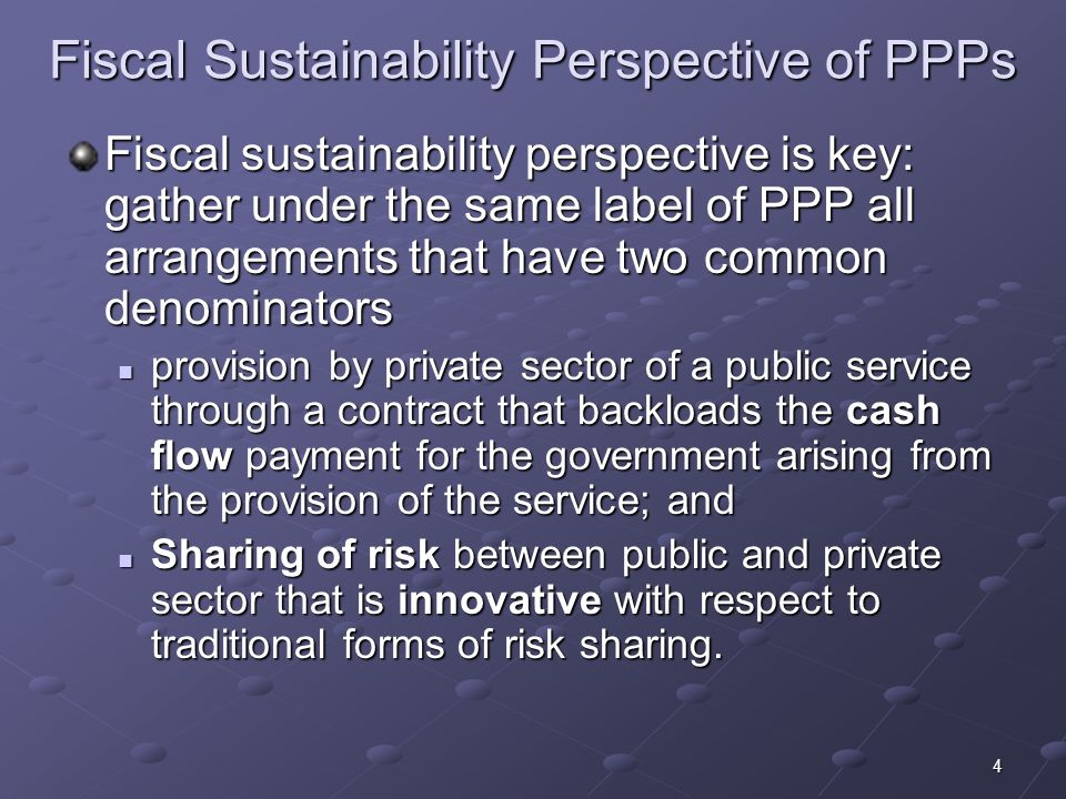 4 Fiscal Sustainability Perspective of PPPs Fiscal sustainability perspective is key: gather under the same label of PPP all arrangements that have two common denominators provision by private sector of a public service through a contract that backloads the cash flow payment for the government arising from the provision of the service; and provision by private sector of a public service through a contract that backloads the cash flow payment for the government arising from the provision of the service; and Sharing of risk between public and private sector that is innovative with respect to traditional forms of risk sharing.