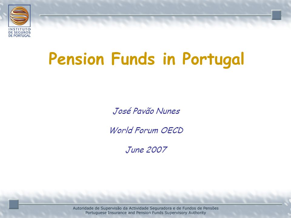 José Pavão Nunes World Forum OECD June 2007 Pension Funds in Portugal
