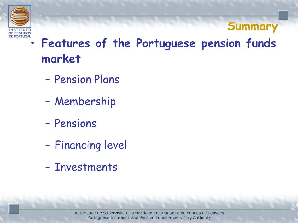 Summary Features of the Portuguese pension funds market –Pension Plans –Membership –Pensions –Financing level –Investments