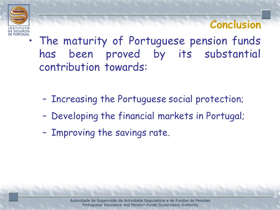 Conclusion The maturity of Portuguese pension funds has been proved by its substantial contribution towards: –Increasing the Portuguese social protection; –Developing the financial markets in Portugal; –Improving the savings rate.