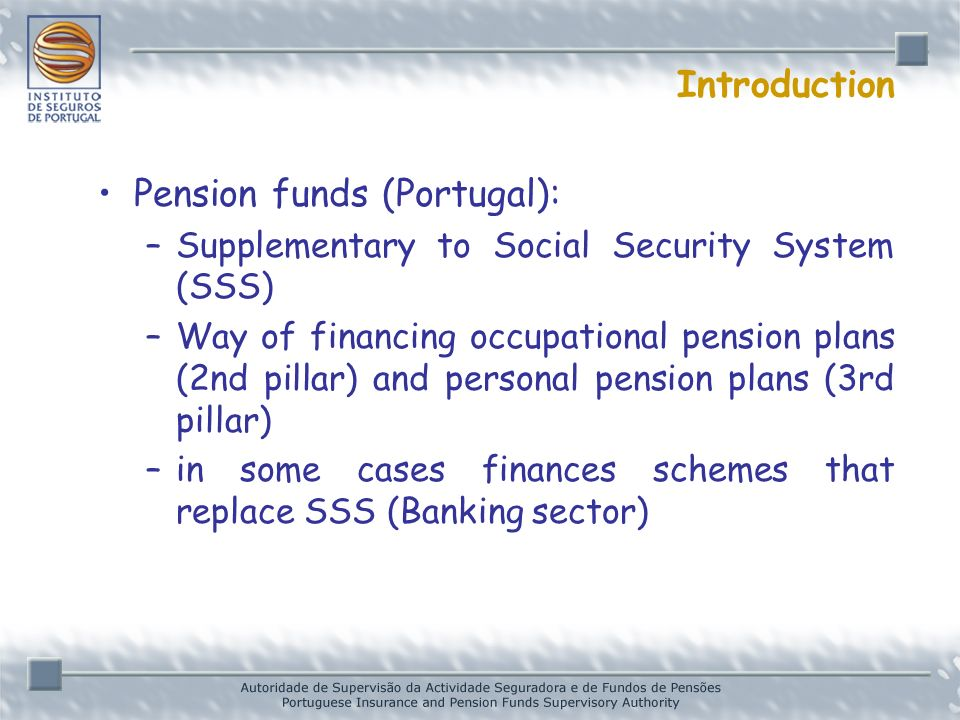 Introduction Pension funds (Portugal): –Supplementary to Social Security System (SSS) –Way of financing occupational pension plans (2nd pillar) and personal pension plans (3rd pillar) –in some cases finances schemes that replace SSS (Banking sector)