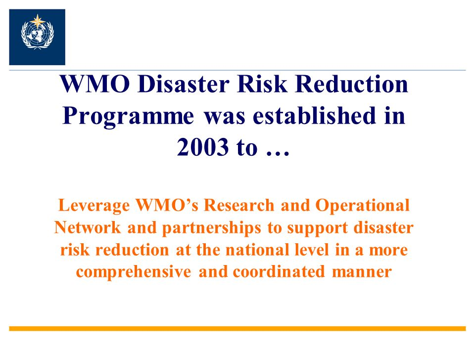 WMO Disaster Risk Reduction Programme was established in 2003 to … Leverage WMOs Research and Operational Network and partnerships to support disaster