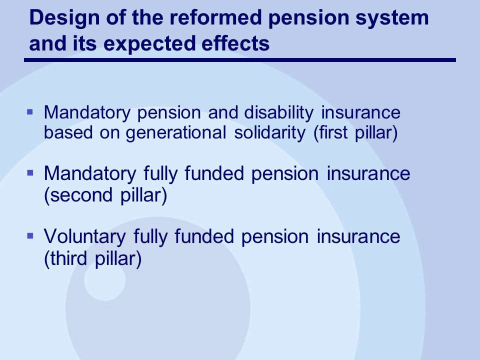 Mandatory pension and disability insurance based on generational solidarity (first pillar) Mandatory fully funded pension insurance (second pillar) Voluntary fully funded pension insurance (third pillar) Design of the reformed pension system and its expected effects