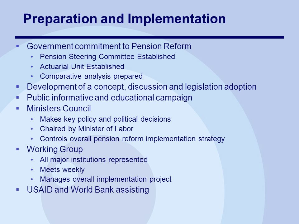 Preparation and Implementation Government commitment to Pension Reform Pension Steering Committee Established Actuarial Unit Established Comparative analysis prepared Development of a concept, discussion and legislation adoption Public informative and educational campaign Ministers Council Makes key policy and political decisions Chaired by Minister of Labor Controls overall pension reform implementation strategy Working Group All major institutions represented Meets weekly Manages overall implementation project USAID and World Bank assisting