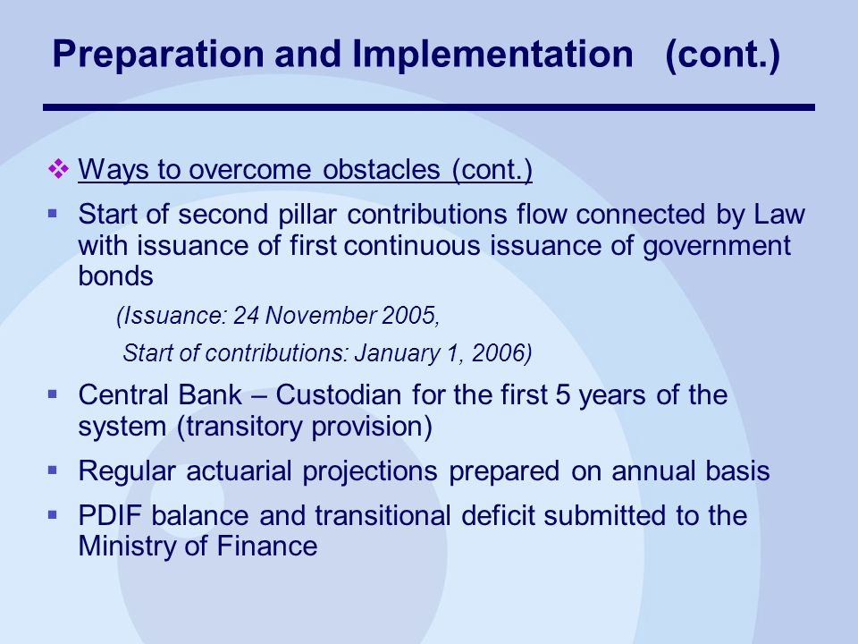 Ways to overcome obstacles (cont.) Start of second pillar contributions flow connected by Law with issuance of first continuous issuance of government bonds (Issuance: 24 November 2005, Start of contributions: January 1, 2006) Central Bank – Custodian for the first 5 years of the system (transitory provision) Regular actuarial projections prepared on annual basis PDIF balance and transitional deficit submitted to the Ministry of Finance Preparation and Implementation (cont.)
