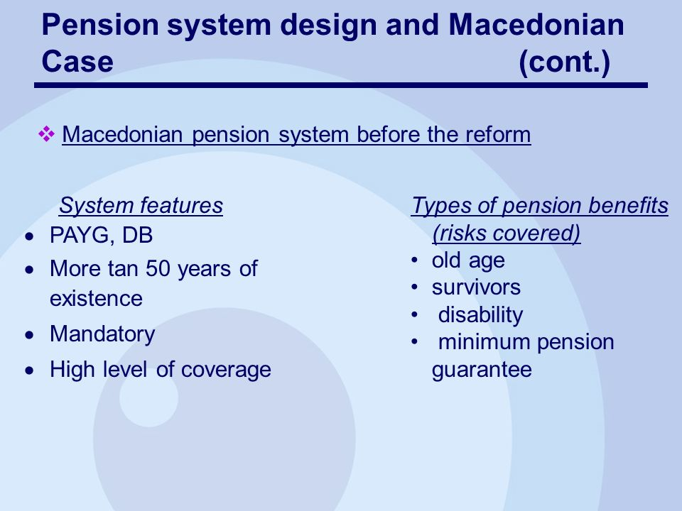 Pension system designs and Macedonian Case(cont.) Macedonian pension system problems Economic factors oUnfavorable economic and labor market developments oContribution evasion Demographic factors oAgeing of population Decrease of the number of contributors Increase of the number of pensioners Expected insolvency of the Public Pension and Disability Insurance Fund