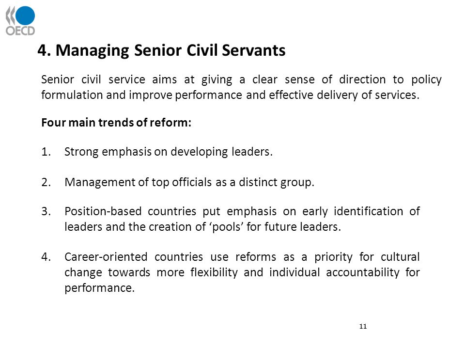 11 4. Managing Senior Civil Servants Senior civil service aims at giving a clear sense of direction to policy formulation and improve performance and