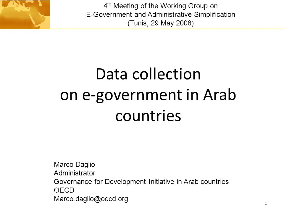 Data collection on e-government in Arab countries 1 Marco Daglio Administrator Governance for Development Initiative in Arab countries OECD Marco.daglio@oecd.org 4 th Meeting of the Working Group on E-Government and Administrative Simplification (Tunis, 29 May 2008)