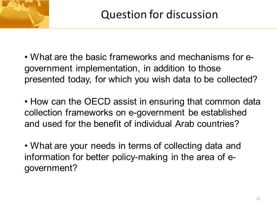 Question for discussion 11 What are the basic frameworks and mechanisms for e- government implementation, in addition to those presented today, for which you wish data to be collected.