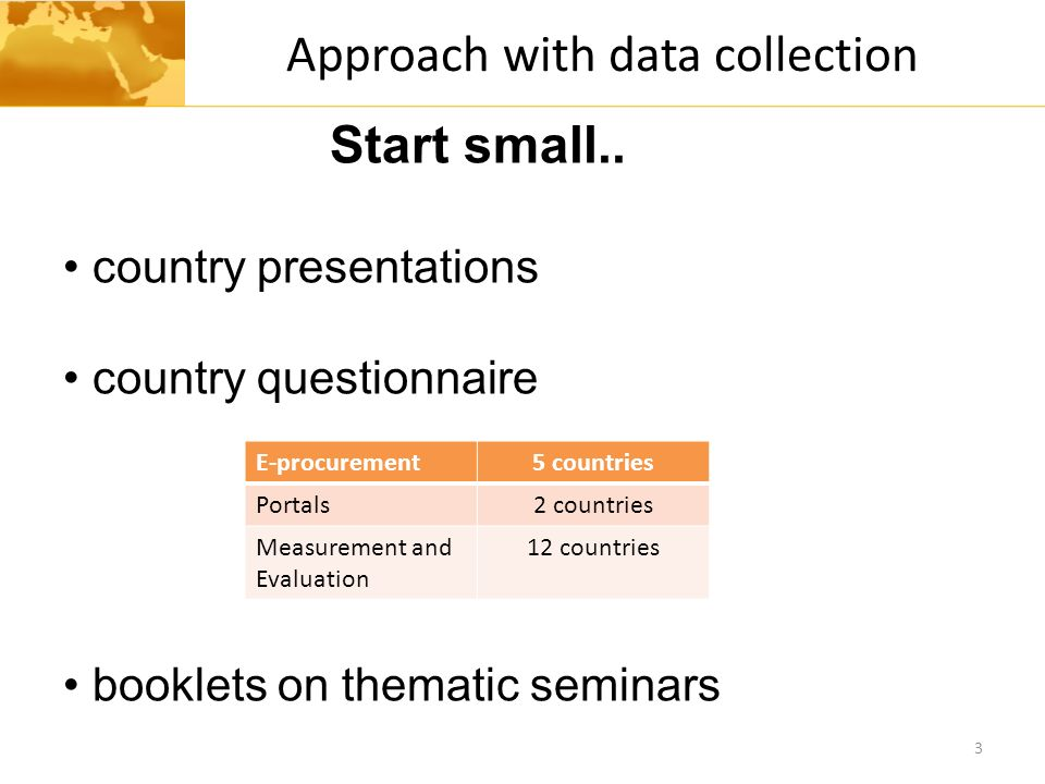 Approach with data collection 3 Start small.. country presentations country questionnaire booklets on thematic seminars E-procurement5 countries Porta