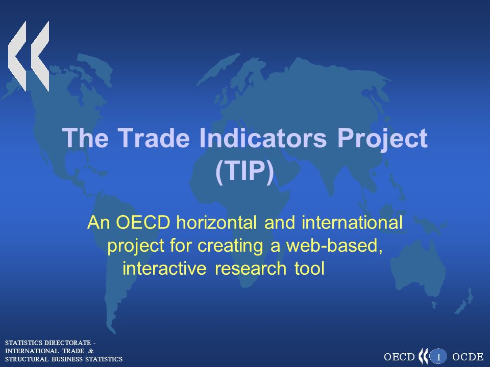 STATISTICS DIRECTORATE - INTERNATIONAL TRADE & STRUCTURAL BUSINESS STATISTICS 1 The Trade Indicators Project (TIP) An OECD horizontal and international project for creating a web-based, interactive research tool
