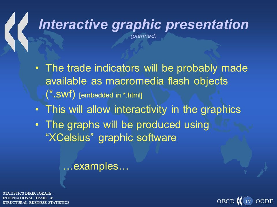 STATISTICS DIRECTORATE - INTERNATIONAL TRADE & STRUCTURAL BUSINESS STATISTICS 17 Interactive graphic presentation (planned) The trade indicators will be probably made available as macromedia flash objects (*.swf) [embedded in *.html] This will allow interactivity in the graphics The graphs will be produced using XCelsius graphic software …examples…