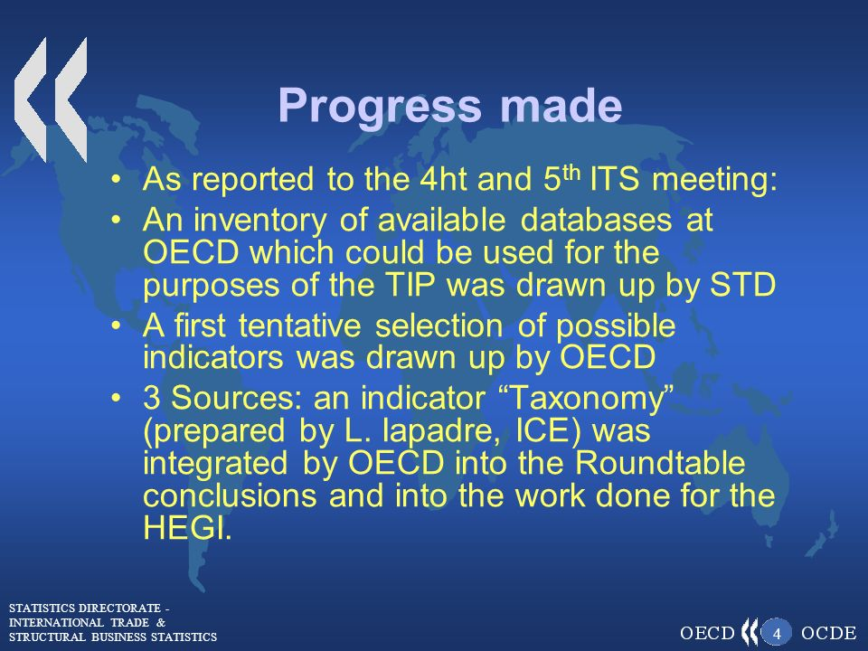 STATISTICS DIRECTORATE - INTERNATIONAL TRADE & STRUCTURAL BUSINESS STATISTICS 4 Progress made As reported to the 4ht and 5 th ITS meeting: An inventory of available databases at OECD which could be used for the purposes of the TIP was drawn up by STD A first tentative selection of possible indicators was drawn up by OECD 3 Sources: an indicator Taxonomy (prepared by L.