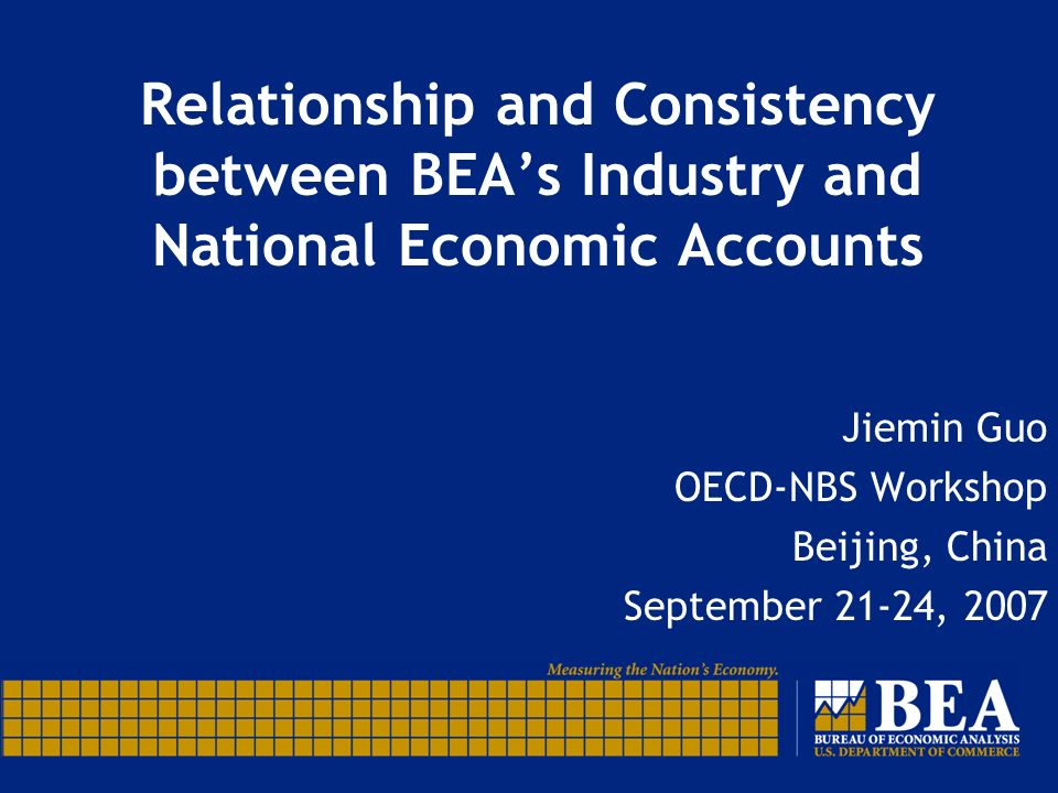 Relationship and Consistency between BEAs Industry and National Economic Accounts Jiemin Guo OECD-NBS Workshop Beijing, China September 21-24, 2007