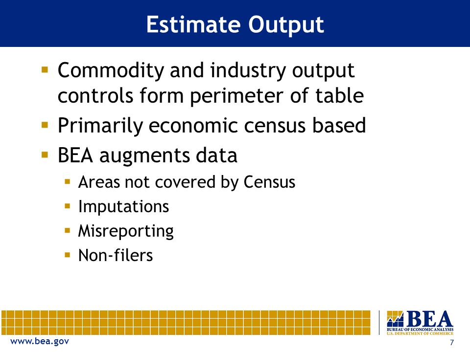 www.bea.gov 7 Estimate Output Commodity and industry output controls form perimeter of table Primarily economic census based BEA augments data Areas not covered by Census Imputations Misreporting Non-filers