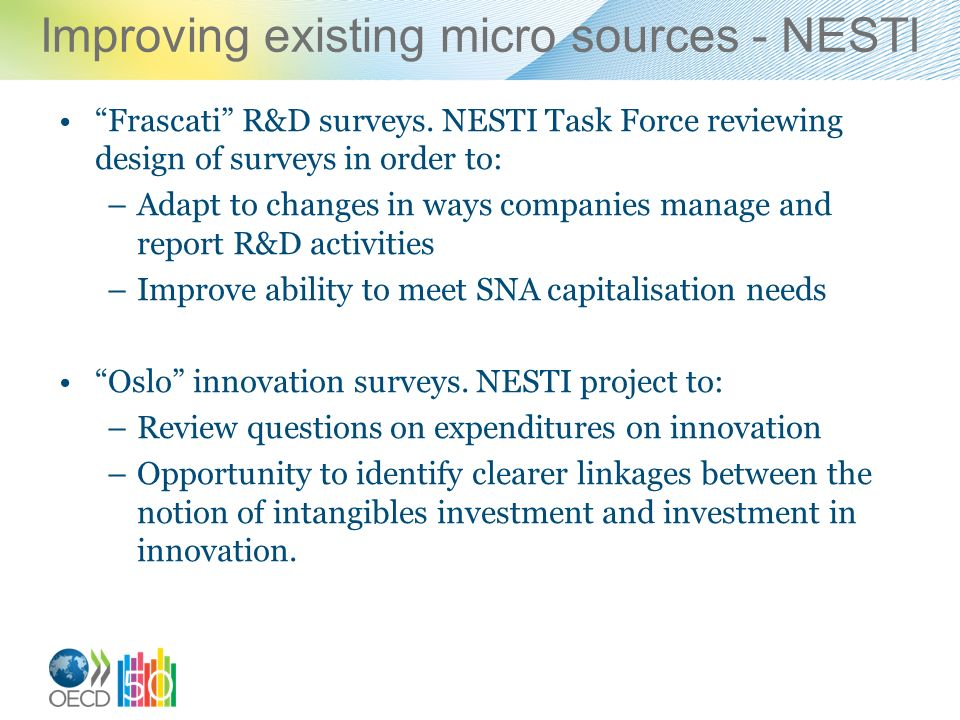 Improving existing micro sources - NESTI Frascati R&D surveys. NESTI Task Force reviewing design of surveys in order to: –Adapt to changes in ways com
