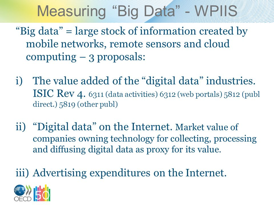 Measuring Big Data - WPIIS Big data = large stock of information created by mobile networks, remote sensors and cloud computing – 3 proposals: i)The value added of the digital data industries.