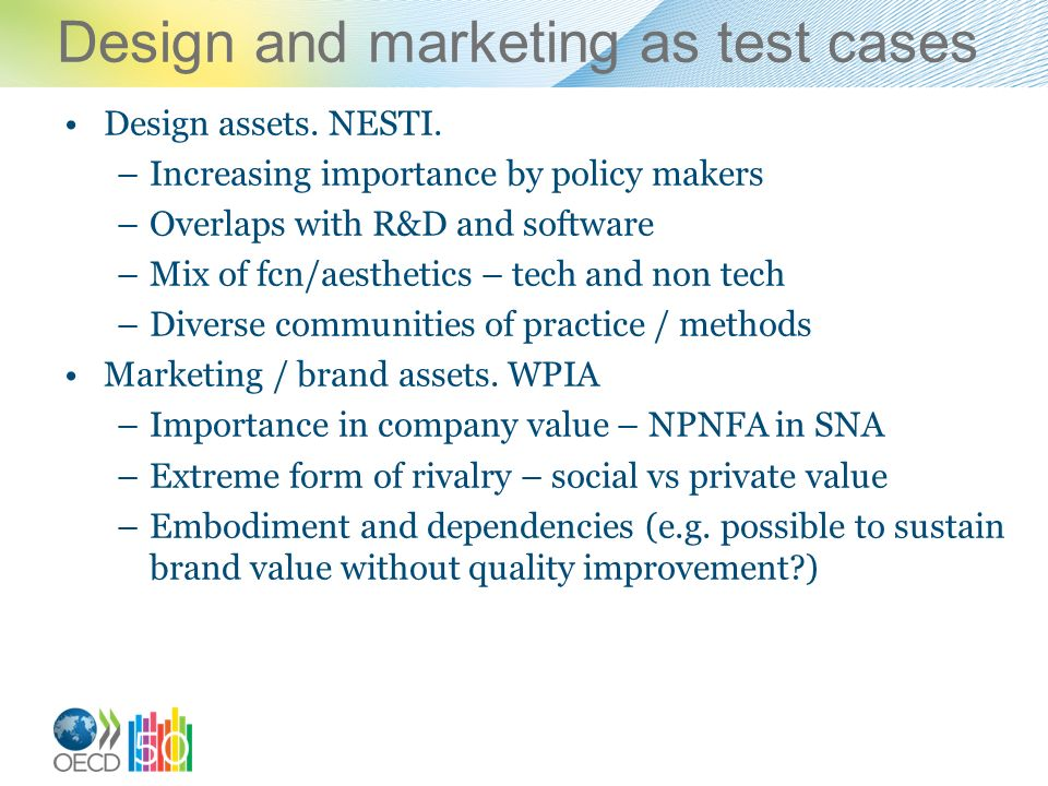 Design and marketing as test cases Design assets. NESTI. –Increasing importance by policy makers –Overlaps with R&D and software –Mix of fcn/aesthetic
