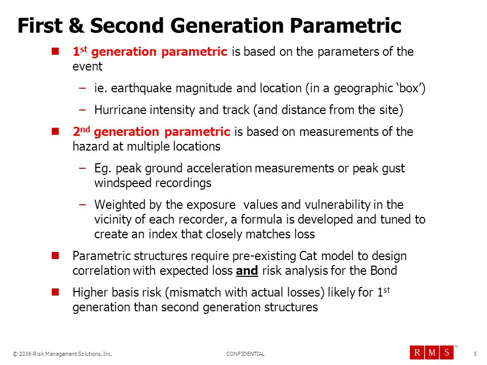 CONFIDENTIAL © 2006 Risk Management Solutions, Inc. TM First & Second Generation Parametric 1 st generation parametric is based on the parameters of t